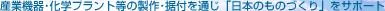 産業機器・化学プラント等の製作・据付を通じ「日本のものづくり」をサポート